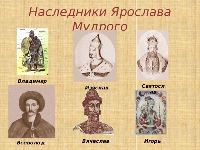 Наследники Ярослава Мудрого Владимир Святослав Изяслав Вячеслав Игорь Всеволод
