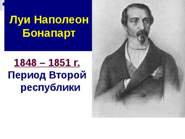 Луи Наполеон Бонапарт 1848 – 1851 г. Период Второй республики