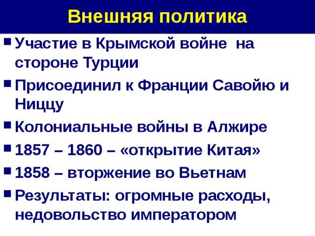 Внешняя политика Участие в Крымской войне на стороне Турции Присоединил к Франции Савойю и Ниццу Колониальные войны в Алжире 1857 – 1860 – «открытие Китая» 1858 – вторжение во Вьетнам Результаты: огромные расходы, недовольство императором