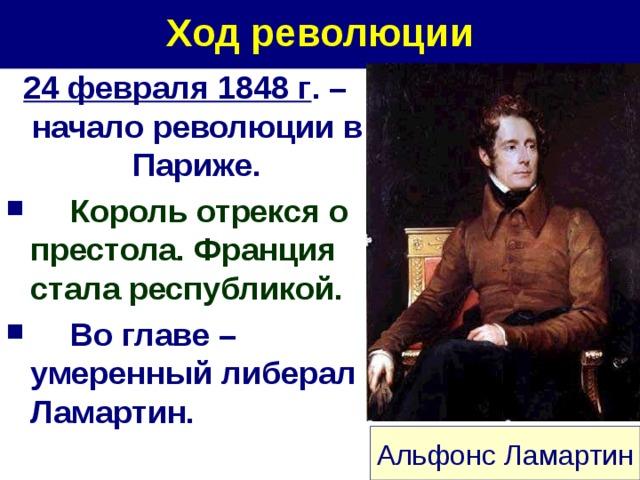 Ход революции 24 февраля 1848 г . – начало революции в Париже.  Король отрекся о престола. Франция стала республикой.  Во главе – умеренный либерал Ламартин. Альфонс Ламартин