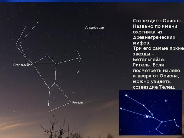 Созвездие «Орион». Названо по имени охотника из древнегреческих мифов. Три его самые яркие звезды – Бетельгейзе, Ригель. Если посмотреть налево и вверх от Ориона, можно увидеть созвездие Телец. Его оранжевый глаз хорошо виден – это звезда Альдебран.