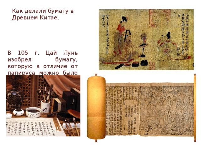Как делали бумагу в Древнем Китае. В 105 г. Цай Лунь изобрел бумагу, которую в отличие от папируса можно было складывать и перегибать, не опаса-ясь, что она сломается.