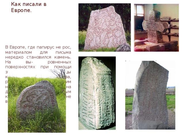Как писали в Европе. В Европе, где папирус не рос, материалом для письма нередко становился камень. На вы- ровненных поверхностях при помощи зубила и молотка писцы кропотливо наносили буква, руны, или рисунки. Таким надписям была суждена долгая жизнь. К природным капризам камень почти не восприимчив.