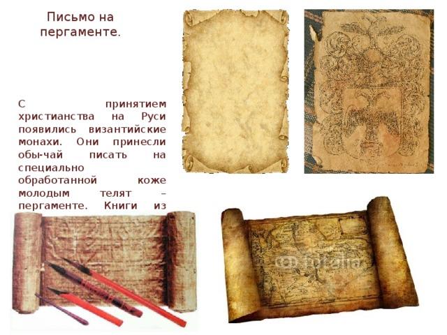 Письмо на пергаменте. С принятием христианства на Руси появились византийские монахи. Они принесли обы-чай писать на специально обработанной коже молодым телят – пергаменте. Книги из пергамента были очень до- рогими. Поэтому очень часто старый текст в книге соскабливали, и наносили новый.