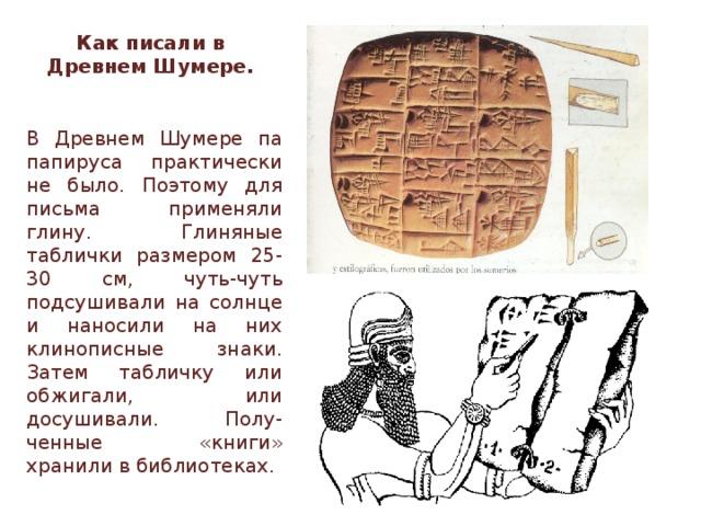 Как писали в Древнем Шумере. В Древнем Шумере па папируса практически не было. Поэтому для письма применяли глину. Глиняные таблички размером 25-30 см, чуть-чуть подсушивали на солнце и наносили на них клинописные знаки. Затем табличку или обжигали, или досушивали. Полу-ченные «книги» хранили в библиотеках.