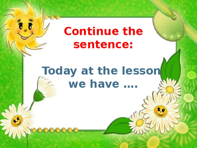 Continue the sentence: Today at the lesson we have ….