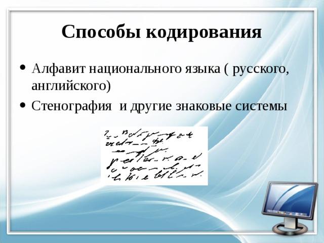 Способы кодирования Алфавит национального языка ( русского, английского) Стенография и другие знаковые системы