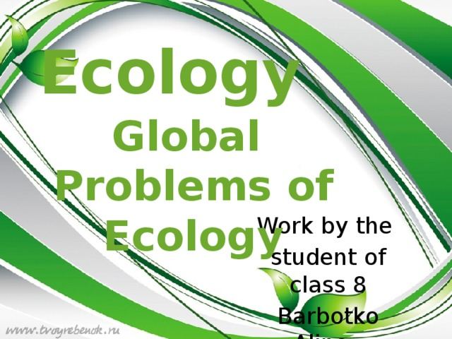 Ecology Global  Problems of  Ecology Work by the student of class 8 Barbotko Alina