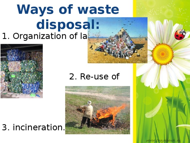 Ways of waste disposal: 1. Organization of landfills.   2. Re-use of waste 3. incineration.