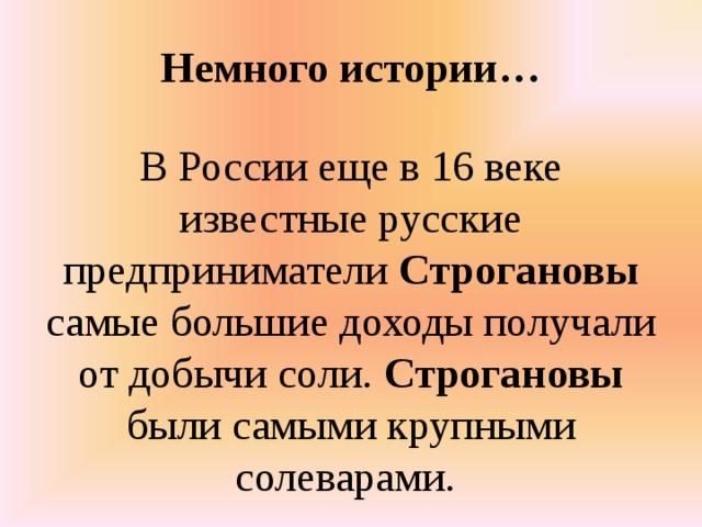 Немного истории…   В России еще в 16 веке известные русские предприниматели Строгановы самые большие доходы получали от добычи соли. Строгановы были самыми крупными солеварами.