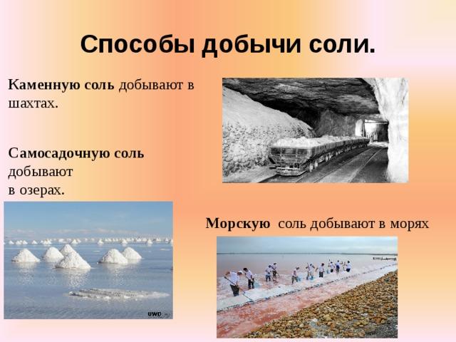 Способы добычи соли.  Каменную соль добывают в шахтах.   Самосадочную соль  добывают в озерах.         Морскую соль добывают в морях