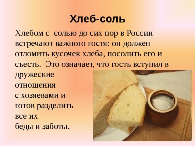 Хлеб-соль Хлебом с солью до сих пор в России встречают важного гостя: он должен отломить кусочек хлеба, посолить его и съесть.Это означает, что гость вступил в дружеские отношения с хозяевами и готов разделить все их беды и заботы.