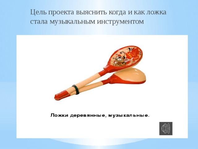 Цель проекта выяснить когда и как ложка стала музыкальным инструментом