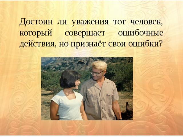 Достоин ли уважения тот человек, который совершает ошибочные действия, но признаёт свои ошибки?