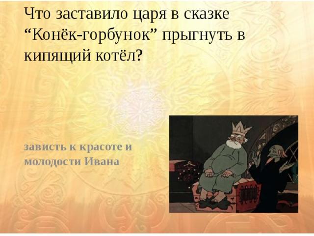 """Что заставило царя в сказке """"Конёк-горбунок"""" прыгнуть в кипящий котёл? зависть к красоте и молодости Ивана"""