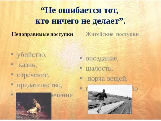 """"""" Не ошибается тот,  кто ничего не делает"""".   Непоправимые поступки Житейские поступки"""
