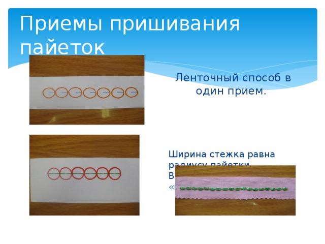 Приемы пришивания пайеток Ленточный способ в один прием. Ширина стежка равна радиусу пайетки. Выполняется швом «вперед иголку».