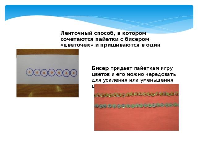 Ленточный способ, в котором сочетаются пайетки с бисером «цветочек» и пришиваются в один прием  Бисер придает пайеткам игру цветов и его можно чередовать для усиления или уменьшения цвета.