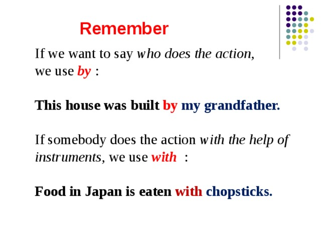 Remember If we want to say who does the action , we use by : This house was built by  my grandfather. Two hundred people are If somebody does the action with the help of instruments , we use with : Food in Japan is eaten with chopsticks.