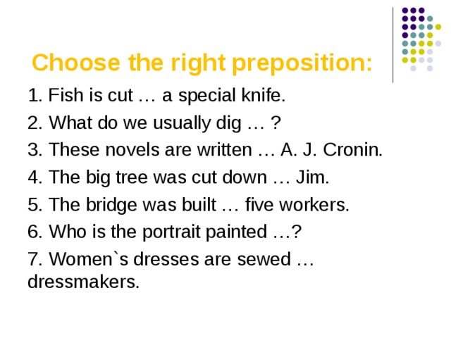 Choose the right preposition : 1. Fish is cut … a special knife. 2. What do we usually dig … ? 3. These novels are written … A. J. Cronin. 4. The big tree was cut down … Jim. 5. The bridge was built … five workers. 6. Who is the portrait painted …? 7. Women`s dresses are sewed … dressmakers.