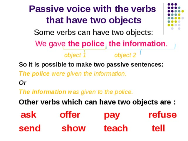 Passive voice with the verbs  that have two objects  Some verbs can have two objects : We gave the police the information .  object 1    object 2 So it is possible to make two passive sentences : The police were given the information. Or The information was given to the police. Other verbs which can have two objects are :  ask offer pay refuse send show teach tell