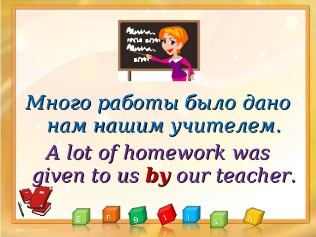 Много работы было дано нам нашим учителем. A lot of homework was given to us by our teacher .