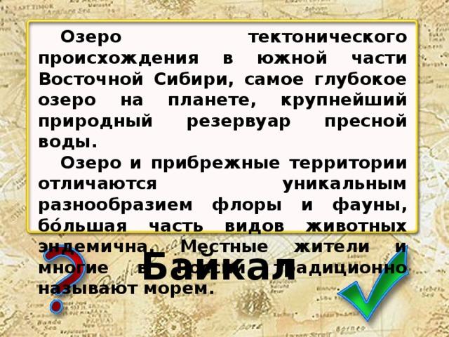 Озеро тектонического происхождения в южной части Восточной Сибири, самое глубокое озеро на планете, крупнейший природный резервуар пресной воды.  Озеро и прибрежные территории отличаются уникальным разнообразием флоры и фауны, бо́льшая часть видов животных эндемична. Местные жители и многие в России традиционно называют морем. Байкал