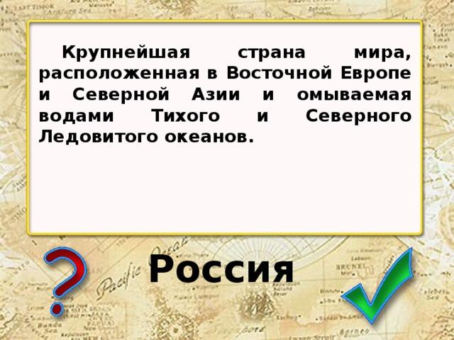 Крупнейшая страна мира, расположенная в Восточной Европе и Северной Азии и омываемая водами Тихого и Северного Ледовитого океанов. Россия