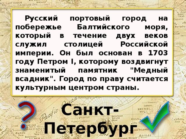 Русский портовый город на побережье Балтийского моря, который в течение двух веков служил столицей Российской империи. Он был основан в 1703 году Петром I, которому воздвигнут знаменитый памятник