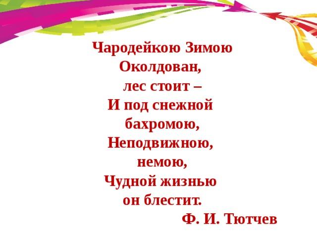 Чародейкою Зимою  Околдован, лес стоит –  И под снежной бахромою,  Неподвижною, немою,  Чудной жизнью он блестит.  Ф. И. Тютчев