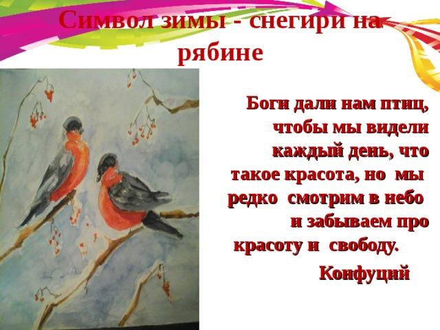 Символ зимы - снегири на рябине    Боги дали нам птиц, чтобы мы видели каждый день, что такое красота, но мы редко смотрим в небо и забываем про красоту и свободу.  Конфуций