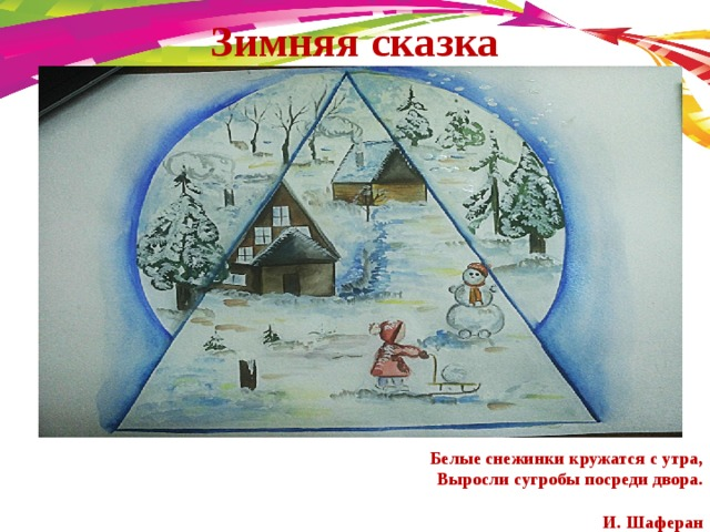 Зимняя сказка  Белые снежинки кружатся с утра,  Выросли сугробы посреди двора.   И. Шаферан