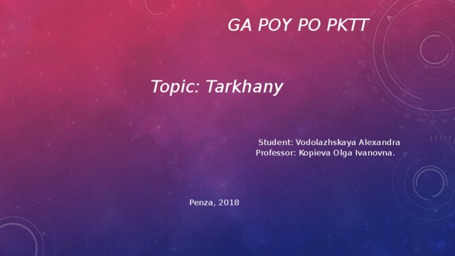 GA POY PO PKTT    Topic: Tarkhany Student: Vodolazhskaya Alexandra Professor: Kopieva Olga Ivanovna. Penza, 2018