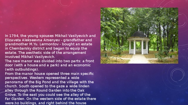 "In 1794, the young spouses Mikhail Vasilyevich and Elizaveta Alekseevna Arsenyev - grandfather and grandmother M.Yu. Lermontov - bought an estate in Chembarsky district and began to equip the estate. The aesthetic side of the arrangement involved Mikhail Vasilyevich. The new manor was divided into two parts: a front door (with a house and a park) and an economic (with outbuildings). From the manor house opened three main specific perspectives. Western represented a wide panorama of the Big Pond and the village with the church. South opened to the gaze a wide linden alley through the Round Garden into the Oak Grove. To the east you could see the alley of the Far Garden. On the western side of the estate there were no buildings, and right behind the house there began a ""magnificent garden located in a semi-mountain"" and a park."