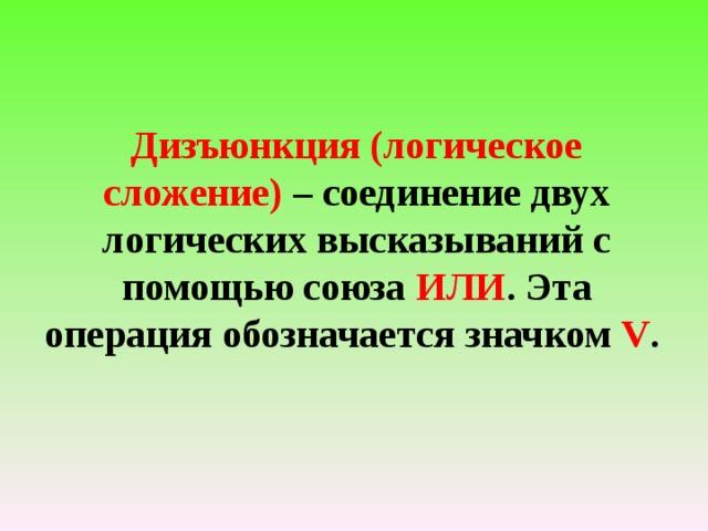Дизъюнкция (логическое сложение) – соединение двух логических высказываний с помощью союза ИЛИ . Эта операция обозначается значком V .