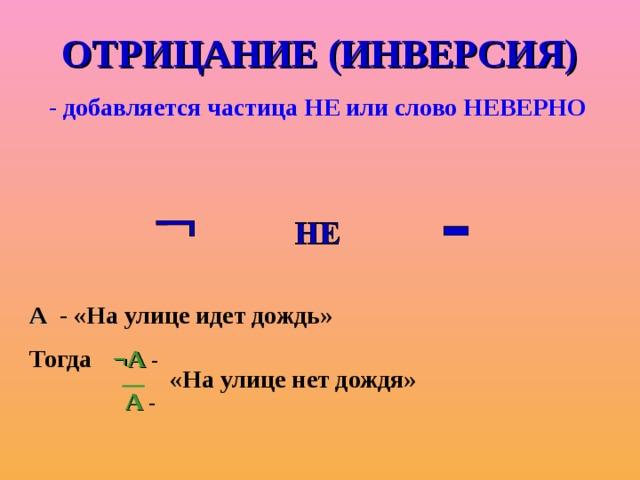 ОТРИЦАНИЕ (ИНВЕРСИЯ) - добавляется частица НЕ или слово НЕВЕРНО А - «На улице идет дождь» Тогда  ¬А -  А - «На улице нет дождя»
