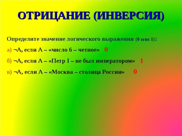 ОТРИЦАНИЕ (ИНВЕРСИЯ) Определите значение логического выражения (0 или 1) : а) ¬А, если А – «число 6 – четное» б) ¬А, если А – «Петр I – не был императором» в) ¬А, если А – «Москва – столица России» 0 1 0