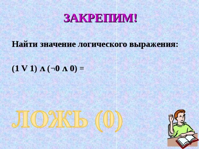 ЗАКРЕПИМ!  Найти значение логического выражения:  (1 V 1) ʌ (¬0 ʌ 0) =