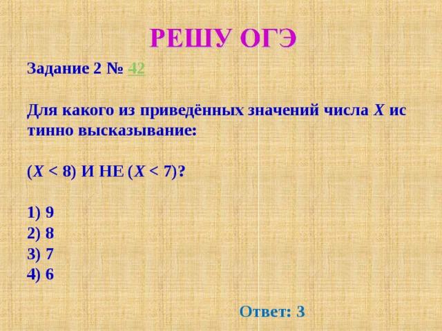 Задание 2№ 42  Для какого из приведённых значений числа X истинно высказывание:  ( X  X   1) 9 2) 8 3) 7 4) 6 Ответ: 3