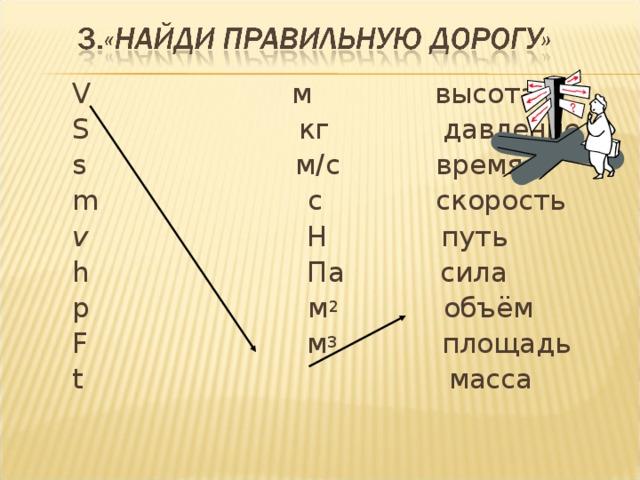 V   м высота  S кг давление  s м/с время  m с скорость  v  Н  путь  h Па сила  p  м 2 объём  F  м 3 площадь  t масса