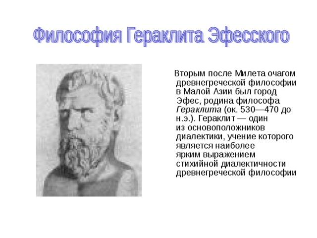 Вторым после Милета очагом древнегреческой философии в Малой Азии был город Эфес, родина философа Гераклита (ок. 530—470 до н.э.). Гераклит — один  из основоположников диалектики, учение которого является наиболее  ярким выражением стихийной диалектичности древнегреческой философии