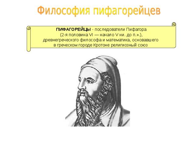 ПИФАГОРЕЙЦЫ - последователи Пифагора (2-я половина VI — начало V ни. до п.».), древнегреческого философа и математика, основавшего  в греческом городе Кротоне религиозный союз