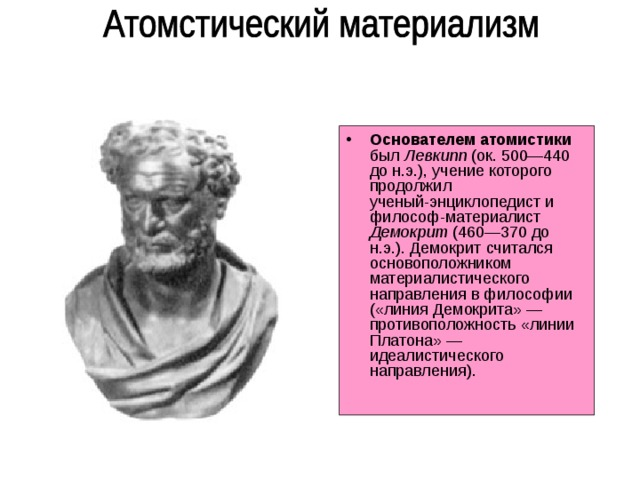 Основателем атомистики был Левкипп (ок. 500—440 до н.э.), учение которого продолжил  ученый-энциклопедист и философ-материалист Демокрит (460—370 до н.э.). Демокрит считался основоположником материалистического направления  в философии («линия Демокрита» —  противоположность  «линии Платона» — идеалистического направления).
