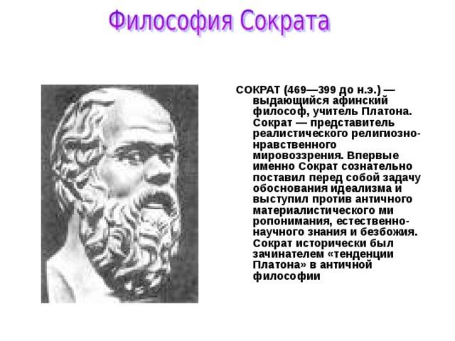 СОКРАТ (469—399 до н.э.) — выдающийся афинский философ, учитель Платона. Сократ — представитель реалистического религиозно-нравственного мировоззрения. Впервые именно Сократ сознательно поставил перед собой задачу обоснования идеализма и выступил против античного материалистического миропонимания, естественно-научного знания и безбожия. Сократ исторически был зачинателем «тенденции Платона» в античной философии