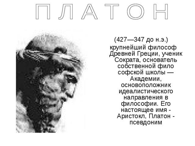 (427—347 до н.э.)  крупнейший философ Древней Греции, ученик Сократа, основатель собственной философской школы — Академии, основоположник идеалистического направления в философии. Его настоящее имя - Аристокл, Платон - псевдоним