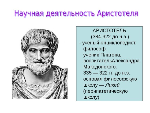АРИСТОТЕЛЬ  (384-322 до н.э.)  - ученый-энциклопедист, философ,  ученик Платона, воспитательАлександра Македонского.  335 — 322 гг. до н.э. основал философскую школу — Ликей  (перипатетическую школу)