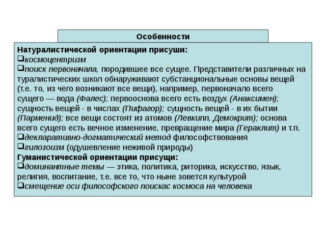 Особенности Натуралистической ориентации присуши: космоцентризм поиск первоначала, породившее все  сущее. Представители различных на  туралистических школ обнаруживают субстанциональные основы вещей  (т.е. то, из чего возникают все вещи),  например, первоначало всего  сущего —  вода (Фалес); первооснова всего есть  воздух (Анаксимен); сущность вещей -  в числах (Пифагор); сущность вещей -  в их бытии (Парменид); все вещи состоят из атомов (Левкипп, Демокрит);  основа всего сущего есть вечное изменение, превращение мира (Гераклит) и т.п. декларативно-догматический метод  философствования гилозоизм (одушевление неживой  природы) Гуманистической ориентации присущи: доминантные темы — этика, политика, риторика, искусство, язык,  религия, воспитание, т.е. все то, что  ныне зовется культурой  смещение оси философского поискас космоса на человека