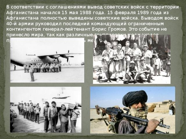 В соответствии с соглашениями вывод советских войск с территории Афганистана начался 15 мая 1988 года. 15 февраля 1989 года из Афганистана полностью выведены советские войска. Выводом войск 40-й армии руководил последний командующий ограниченным контингентом генерал-лейтенант Борис Громов. Это событие не принесло мира, так как различные группировки моджахедов продолжали бороться за власть между собой.
