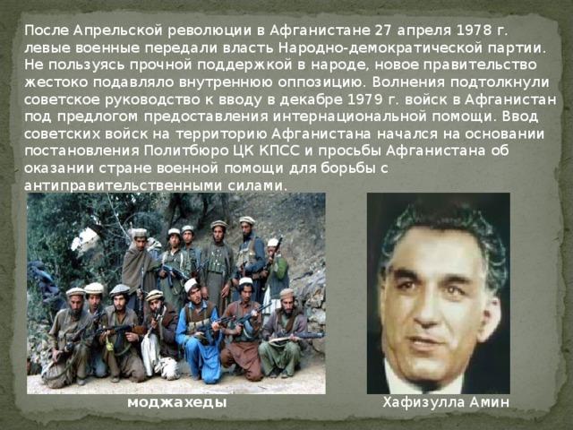После Апрельской революции в Афганистане 27 апреля 1978 г. левые военные передали власть Народно-демократической партии. Не пользуясь прочной поддержкой в народе, новое правительство жестоко подавляло внутреннюю оппозицию. Волнения подтолкнули советское руководство к вводу в декабре 1979 г. войск в Афганистан под предлогом предоставления интернациональной помощи.Ввод советских войск на территорию Афганистана начался на основании постановления Политбюро ЦК КПСС и просьбы Афганистана об оказании стране военной помощи для борьбы с антиправительственными силами. Хафизулла Амин моджахеды