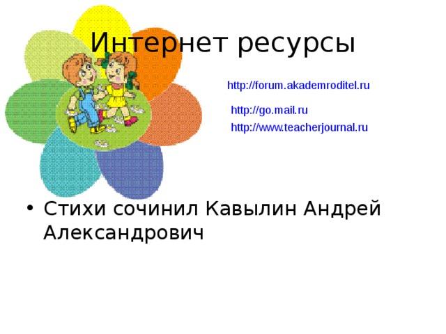 Интернет ресурсы http://forum.akademroditel.ru Стихи сочинил Кавылин Андрей Александрович http://go.mail.ru http://www.teacherjournal.ru